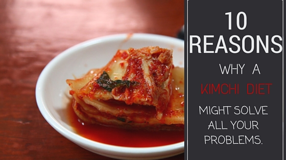 10 Reasons Why A Kimchi Diet Might Solve All Your Problems
